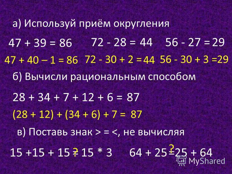 47 + 39 = 72 - 28 =56 - 27 = а) Используй приём округления б) Вычисли рациональным способом 28 + 34 + 7 + 12 + 6 = в) Поставь знак > = <, не вычисляя 15 +15 + 1564 + 25 47 + 40 – 1 = 86 72 - 30 + 2 = 44 56 - 30 + 3 = 29 (28 + 12) + (34 + 6) + 7 = 87