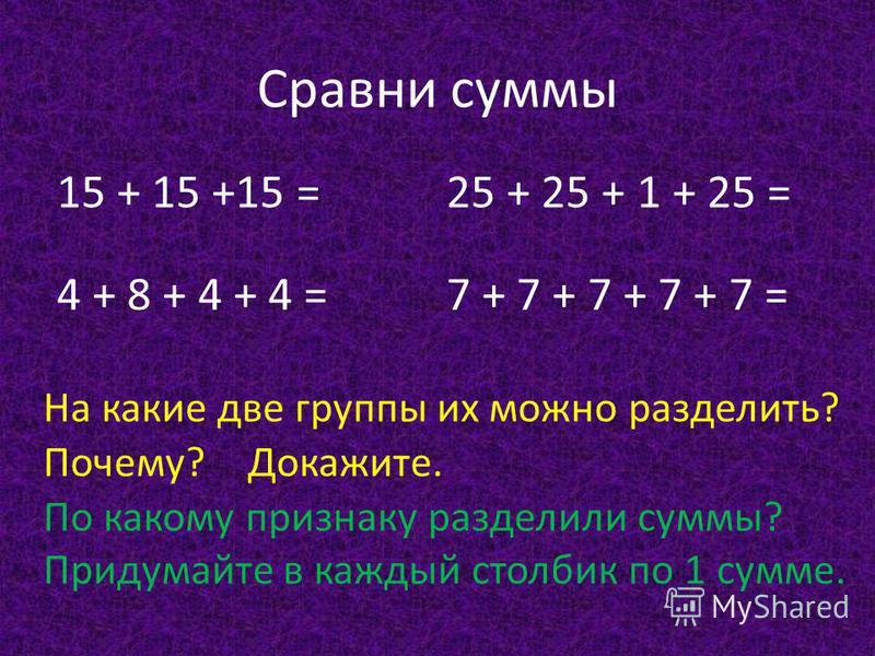 Сравни суммы 15 + 15 +15 = 4 + 8 + 4 + 4 = 25 + 25 + 1 + 25 = 7 + 7 + 7 + 7 + 7 = На какие две группы их можно разделить? Почему?Докажите. По какому признаку разделили суммы? Придумайте в каждый столбик по 1 сумме.