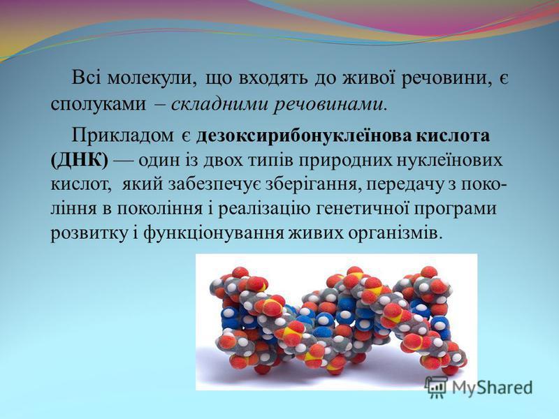 Всі молекули, що входять до живої речовини, є сполуками – складними речовинами. Прикладом є д езоксирибонуклеїнова кислота (ДНК) один із двох типів природних нуклеїнових кислот, який забезпечує зберігання, передачу з поко- ління в покоління і реаліза