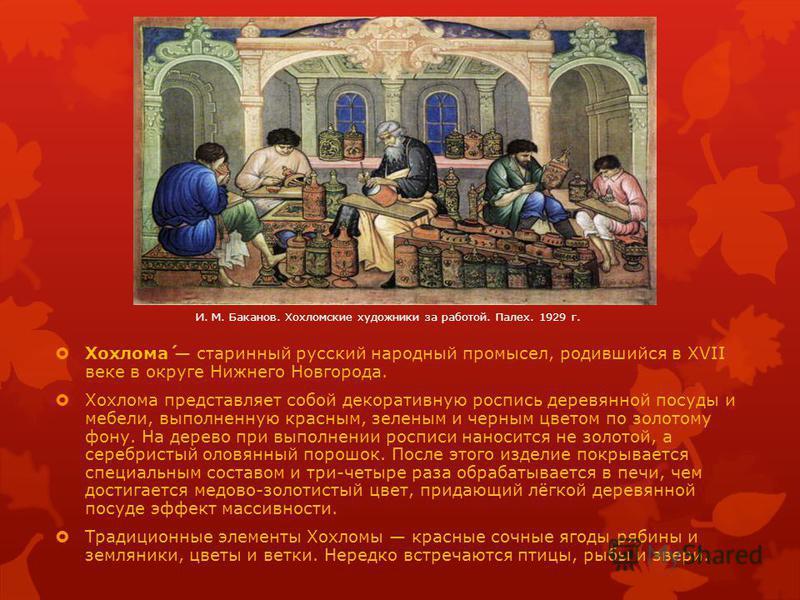 Хохлома́ старинный русский народный промысел, родившийся в XVII веке в округе Нижнего Новгорода. Хохлома представляет собой декоративную роспись деревянной посуды и мебели, выполненную красным, зеленым и черным цветом по золотому фону. На дерево при