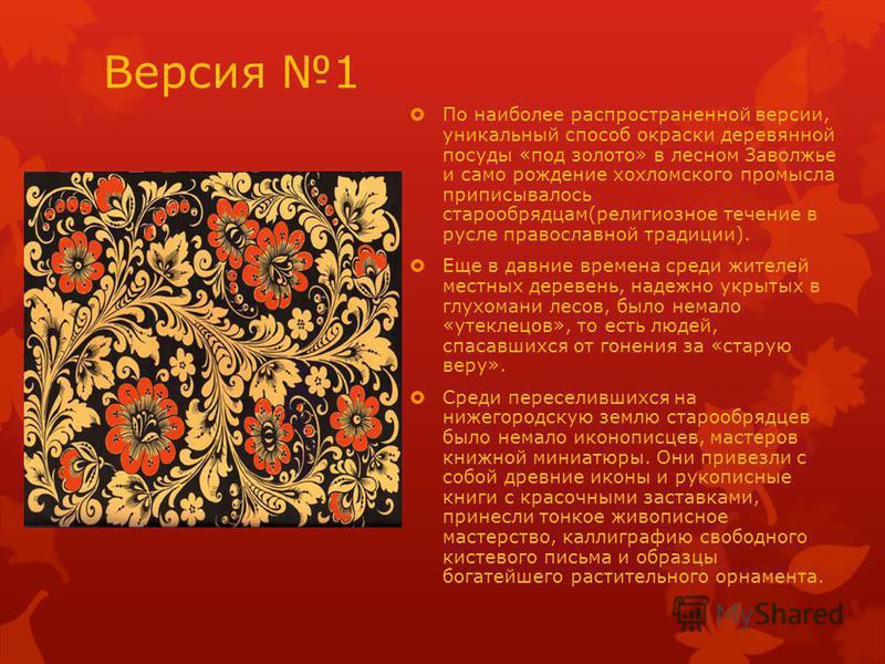 Версия 1 По наиболее распространенной версии, уникальный способ окраски деревянной посуды «под золото» в лесном Заволжье и само рождение хохломского промысла приписывалось старообрядцам(религиозное течение в русле православной традиции). Еще в давние