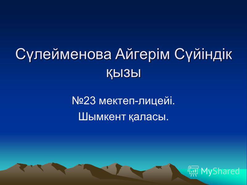 Сүлейменова Айгерім Сүйіндік қызы 23 мектеп-лицейі. Шымкент қаласы.