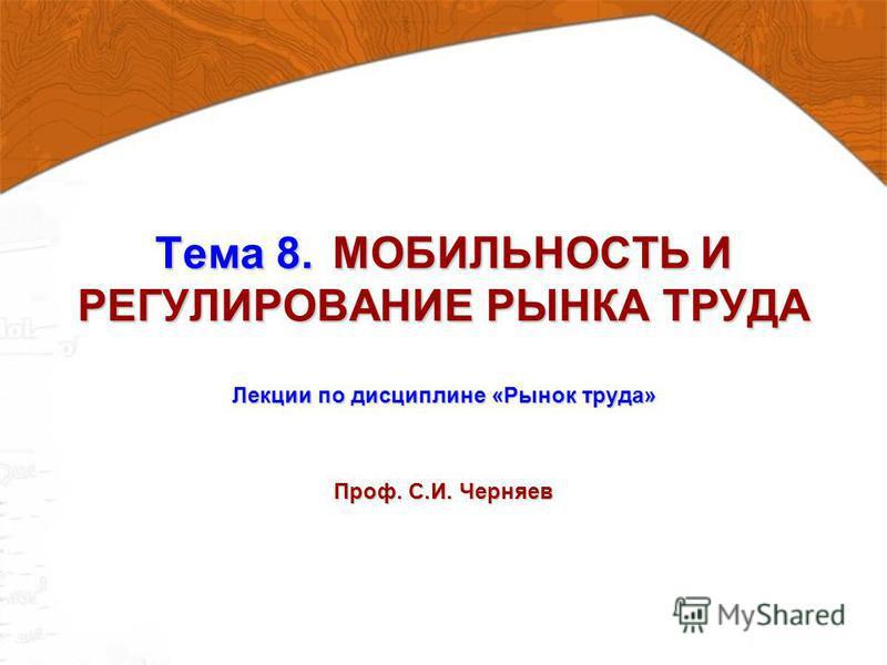 Тема 8. МОБИЛЬНОСТЬ И РЕГУЛИРОВАНИЕ РЫНКА ТРУДА Лекции по дисциплине «Рынок труда» Проф. С.И. Черняев
