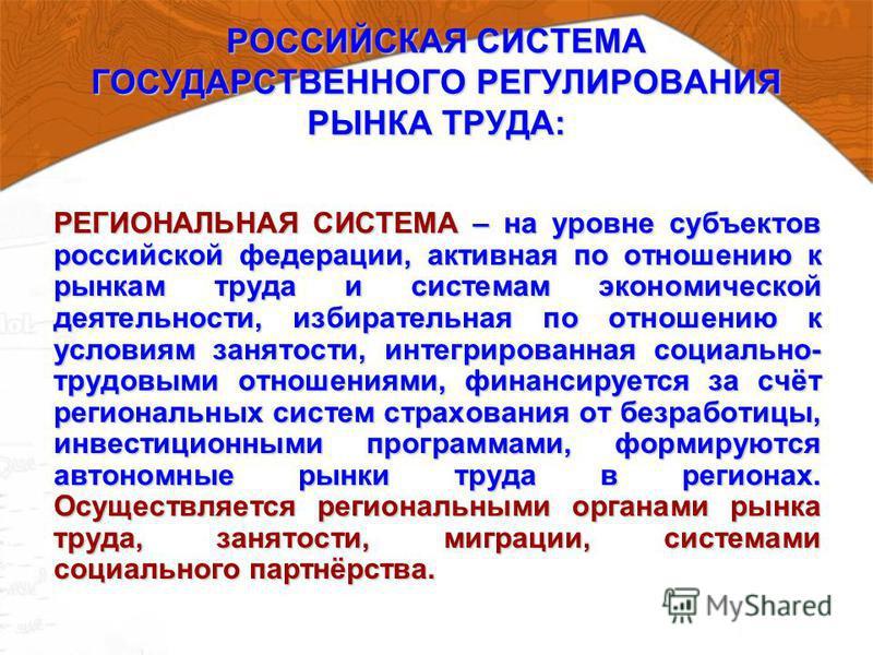 РОССИЙСКАЯ СИСТЕМА ГОСУДАРСТВЕННОГО РЕГУЛИРОВАНИЯ РЫНКА ТРУДА: РЕГИОНАЛЬНАЯ СИСТЕМА – на уровне субъектов российской федерации, активная по отношению к рынкам труда и системам экономической деятельности, избирательная по отношению к условиям занятост