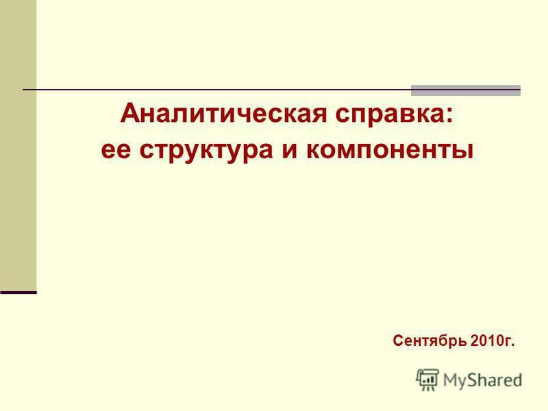 Аналитическая справка: ее структура и компоненты Сентябрь 2010 г.
