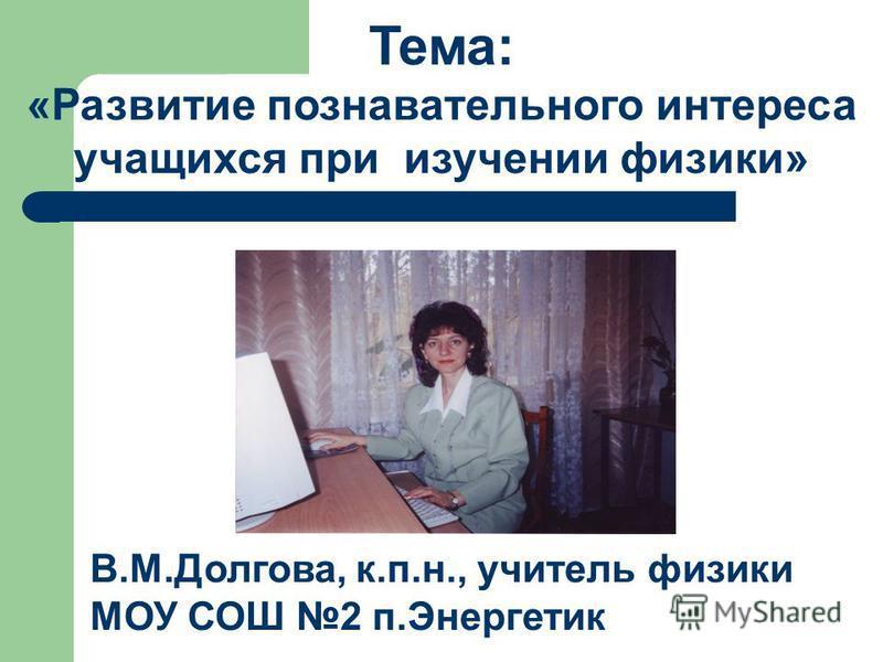 Тема: «Развитие познавательного интереса учащихся при изучении физики» В.М.Долгова, к.п.н., учитель физики МОУ СОШ 2 п.Энергетик
