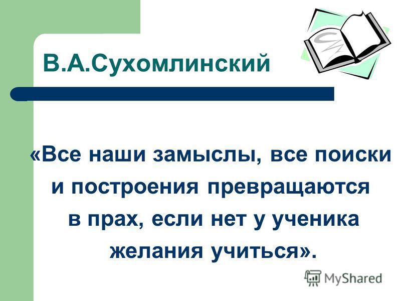 В.А.Сухомлинский «Все наши замыслы, все поиски и построения превращаются в прах, если нет у ученика желания учиться».