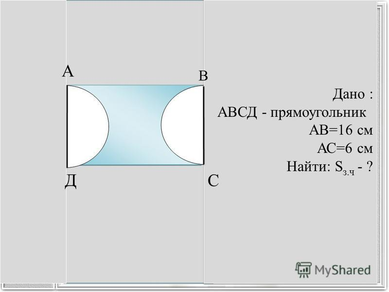 Дано : АВСД - прямоугольник АВ=16 см АС=6 см Найти: S з.ч - ? Дано : АВСД - прямоугольник АВ=16 см АС=6 см Найти: S з.ч - ? А С В Д