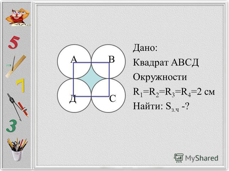Дано: Квадрат АВСД Окружности R 1 =R 2 =R 3 =R 4 =2 см Найти: S з.ч -? А В Д С