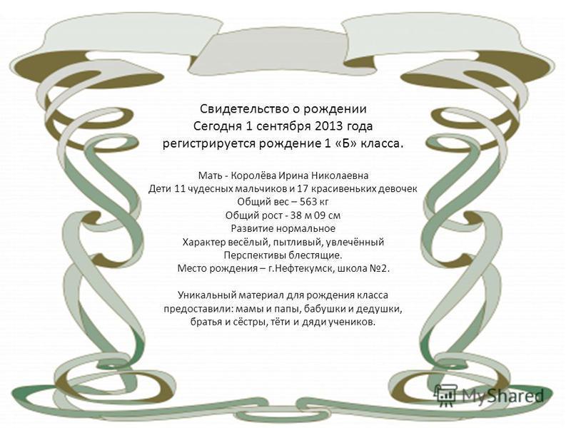 Свидетельство о рождении Сегодня 1 сентября 2013 года регистрируется рождение 1 «Б» класса. Мать - Королёва Ирина Николаевна Дети 11 чудесных мальчиков и 17 красивеньких девочек Общий вес – 563 кг Общий рост - 38 м 09 см Развитие нормальное Характер