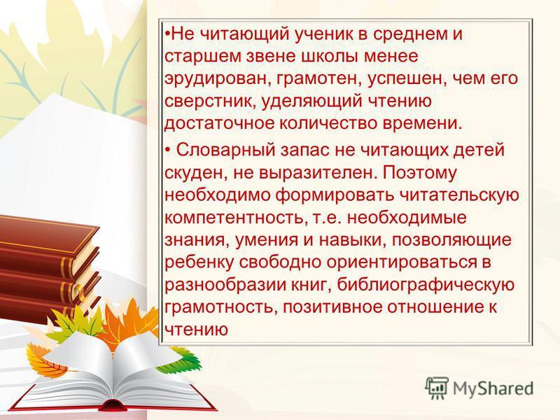 Не читающий ученик в среднем и старшем звене школы менее эрудирован, грамотен, успешен, чем его сверстник, уделяющий чтению достаточное количество времени. Словарный запас не читающих детей скуден, не выразителен. Поэтому необходимо формировать читат