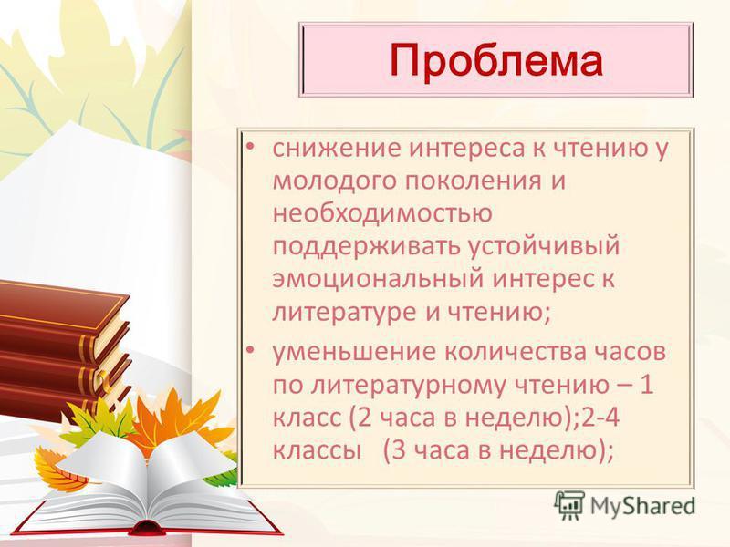 Проблема снижение интереса к чтению у молодого поколения и необходимостью поддерживать устойчивый эмоциональный интерес к литературе и чтению; уменьшение количества часов по литературному чтению – 1 класс (2 часа в неделю);2-4 классы (3 часа в неделю