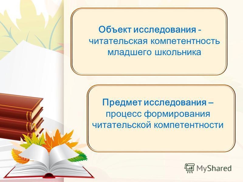 Объект исследования - читательская компетентность младшего школьника Предмет исследования – процесс формирования читательской компетентности
