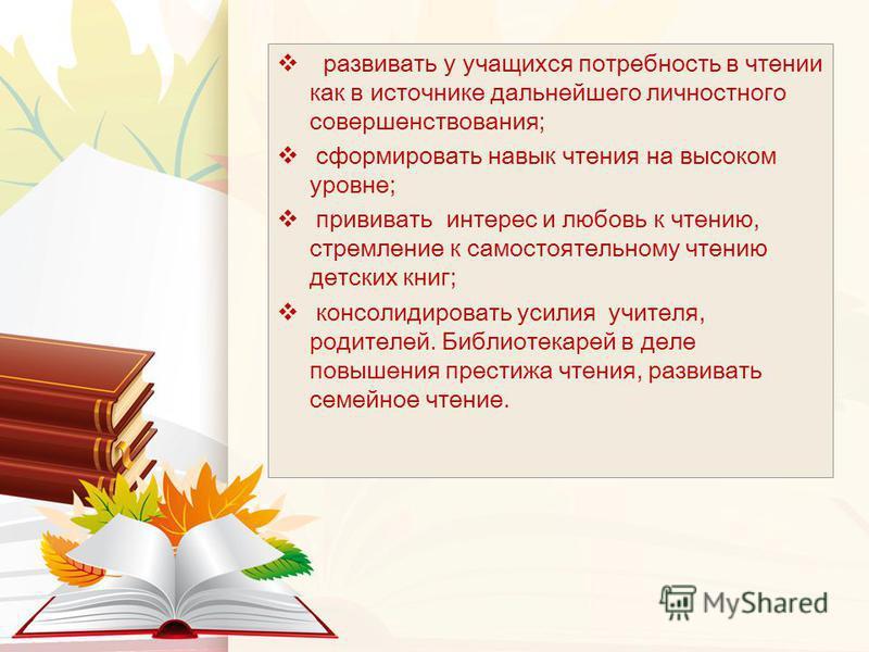 развивать у учащихся потребность в чтении как в источнике дальнейшего личностного совершенствования; сформировать навык чтения на высоком уровне; прививать интерес и любовь к чтению, стремление к самостоятельному чтению детских книг; консолидировать