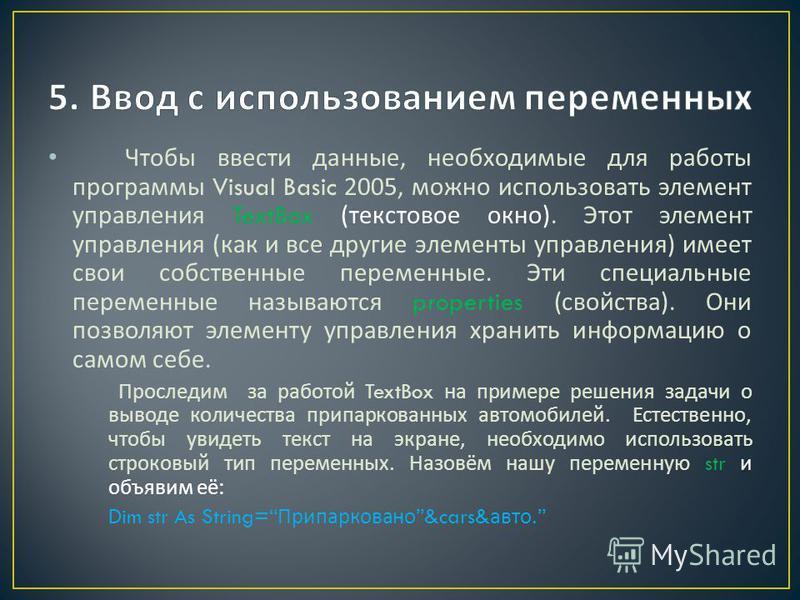 Чтобы ввести данные, необходимые для работы программы Visual Basic 2005, можно использовать элемент управления TextBox ( текстовое окно ). Этот элемент управления ( как и все другие элементы управления ) имеет свои собственные переменные. Эти специал