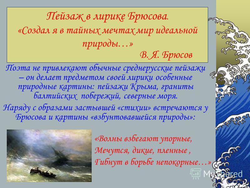 Пейзаж в лирике Брюсова. «Создал я в тайных мечтах мир идеальной природы…» В. Я. Брюсов Поэта не привлекают обычные среднерусские пейзажи – он делает предметом своей лирики особенные природные картины: пейзажи Крыма, граниты балтийских побережий, сев
