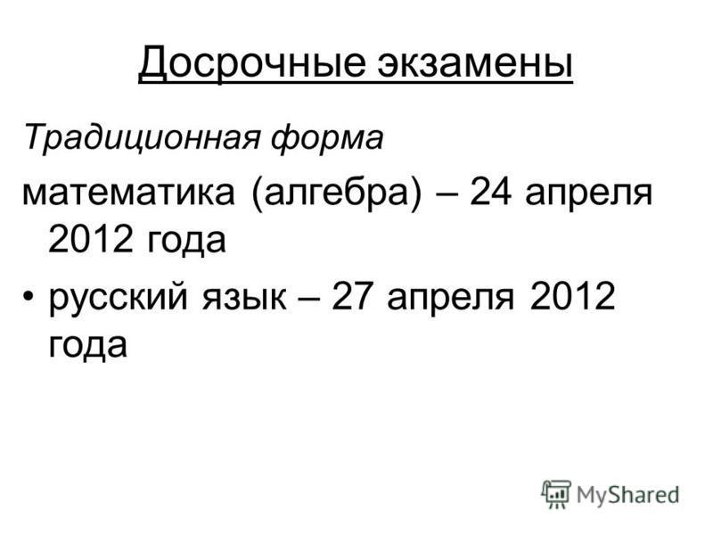 Досрочные экзамены Традиционная форма математика (алгебра) – 24 апреля 2012 года русский язык – 27 апреля 2012 года