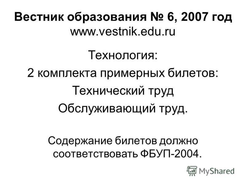 Вестник образования 6, 2007 год www.vestnik.edu.ru Технология: 2 комплекта примерных билетов: Технический труд Обслуживающий труд. Содержание билетов должно соответствовать ФБУП-2004.