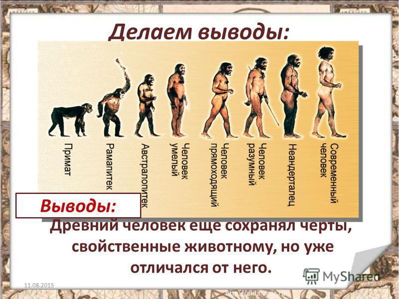 Делаем выводы: 11.08.201512 Древний человек еще сохранял черты, свойственные животному, но уже отличался от него. Выводы:
