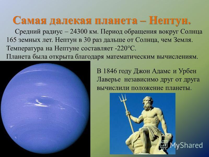 Самая далекая планета – Нептун. Средний радиус – 24300 км. Период обращения вокруг Солнца 165 земных лет. Нептун в 30 раз дальше от Солнца, чем Земля. Температура на Нептуне составляет -220°С. Планета была открыта благодаря математическим вычислениям