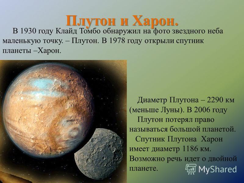 Плутон и Харон. В 1930 году Клайд Томбо обнаружил на фото звездного неба маленькую точку. – Плутон. В 1978 году открыли спутник планеты –Харон. Диаметр Плутона – 2290 км (меньше Луны). В 2006 году Плутон потерял право называться большой планетой. Спу