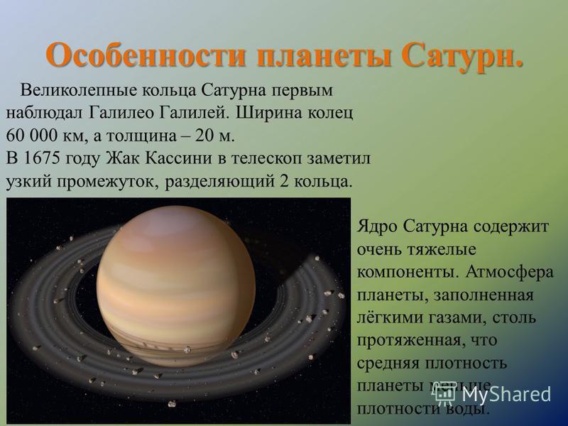 Особенности планеты Сатурн. Ядро Сатурна содержит очень тяжелые компоненты. Атмосфера планеты, заполненная лёгкими газами, столь протяженная, что средняя плотность планеты меньше плотности воды. Великолепные кольца Сатурна первым наблюдал Галилео Гал