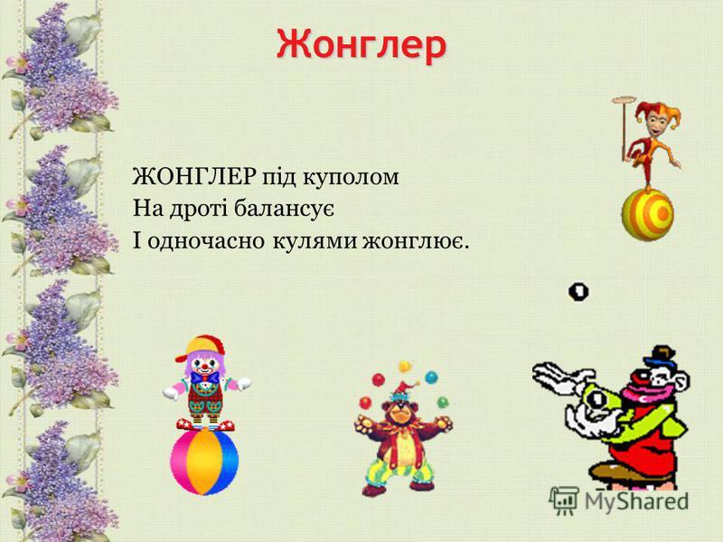Жонглер ЖОНГЛЕР під куполом На дроті балансує І одночасно кулями жонглює.