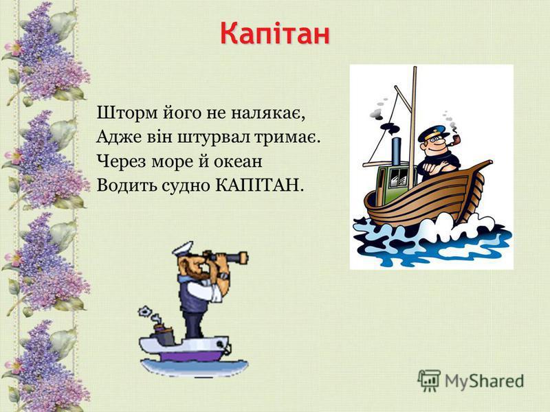 Капітан Шторм його не налякає, Адже він штурвал тримає. Через море й океан Водить судно КАПІТАН.