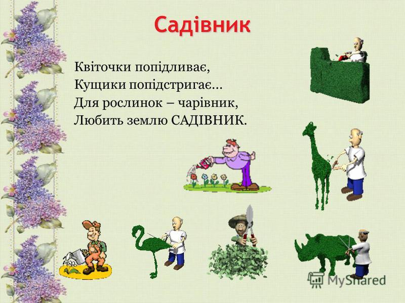 Садівник Квіточки попідливає, Кущики попідстригає... Для рослинок – чарівник, Любить землю САДІВНИК.