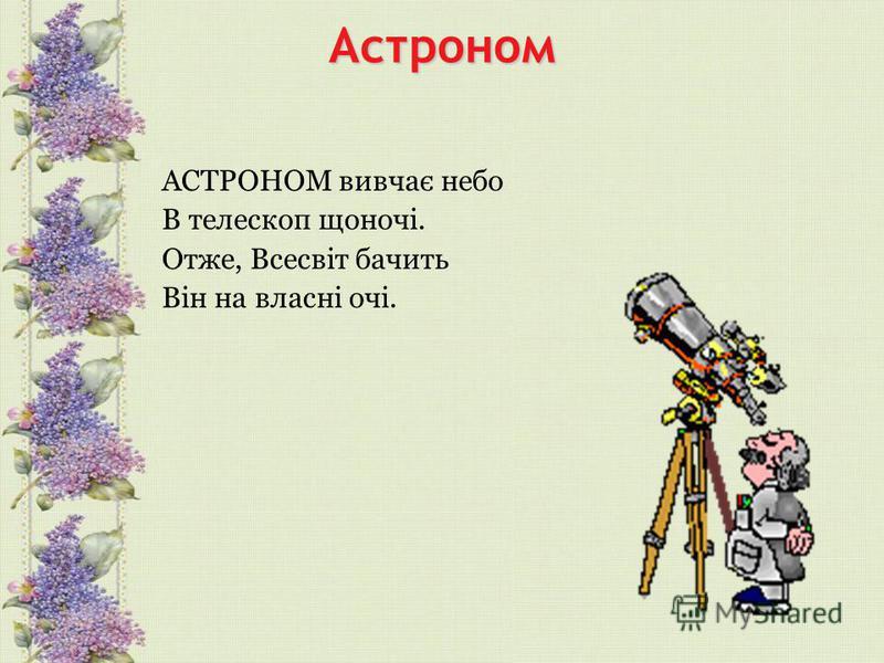 Астроном АСТРОНОМ вивчає небо В телескоп щоночі. Отже, Всесвіт бачить Він на власні очі.
