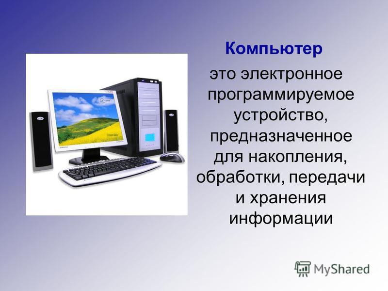 Компьютер это электронное программируемое устройство, предназначенное для накопления, обработки, передачи и хранения информации