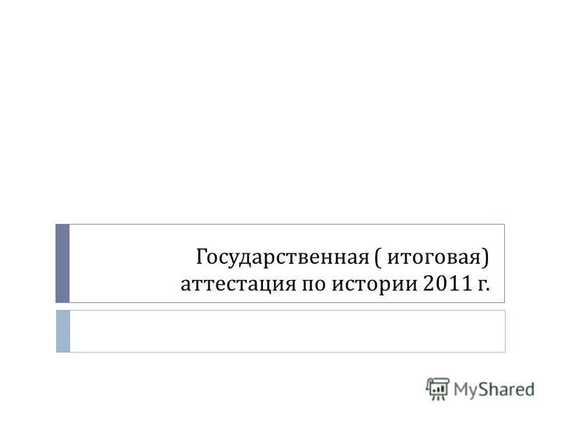 Государственная ( итоговая ) аттестация по истории 2011 г.