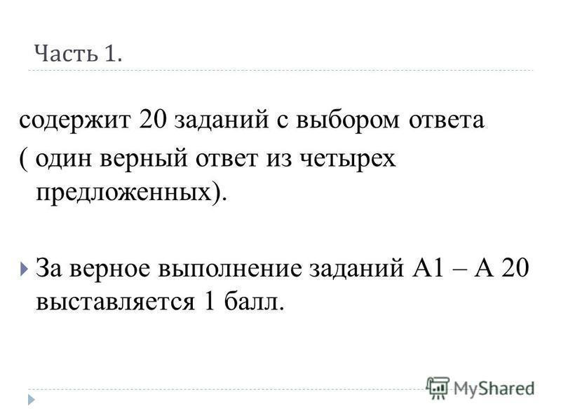 Часть 1. содержит 20 заданий с выбором ответа ( один верный ответ из четырех предложенных). За верное выполнение заданий А1 – А 20 выставляется 1 балл.