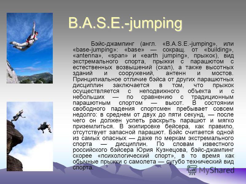 B.A.S.E.-jumping Бэйс-джампинг (англ. «B.A.S.E.-jumping», или «base-jumping»: «base» сокращ. от «building», «antenna», «span» и «earth jumping», прыжок), вид экстремального спорта, прыжки с парашютом с естественных возвышений (скал), а также высотных