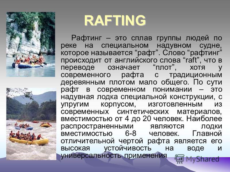 RAFTING Рафтинг – это сплав группы людей по реке на специальном надувном судне, которое называется рафт. Слово рафтинг происходит от английского слова raft, что в переводе означает плот, хотя у современного ккрафта с традиционным деревянным плотом ма
