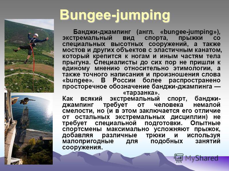 Bungee-jumping Банджи-джампинг (англ. «bungee-jumping»), экстремальный вид спорта, прыжки со специальных высотных сооружений, а также мостов и других объектов с эластичным канатом, который крепится к ногам и иным частям тела прыгуна. Специалисты до с