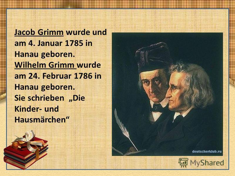 Jacob Grimm wurde und am 4. Januar 1785 in Hanau geboren. Wilhelm Grimm wurde am 24. Februar 1786 in Hanau geboren. Sie schrieben Die Kinder- und Hausmärchen
