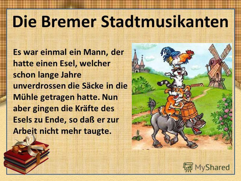 Die Bremer Stadtmusikanten Es war einmal ein Mann, der hatte einen Esel, welcher schon lange Jahre unverdrossen die Säcke in die Mühle getragen hatte. Nun aber gingen die Kräfte des Esels zu Ende, so daß er zur Arbeit nicht mehr taugte.