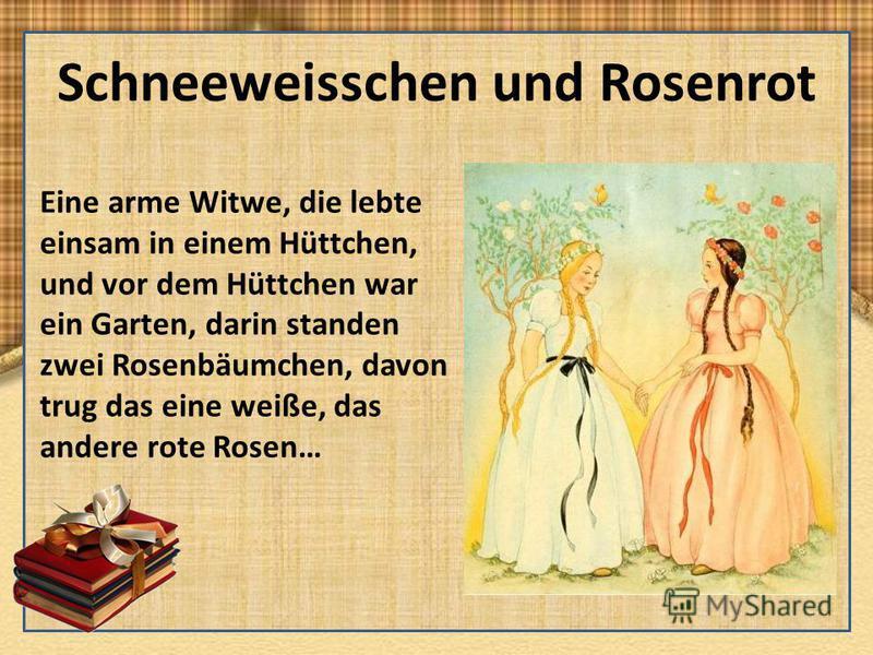 Schneeweisschen und Rosenrot Eine arme Witwe, die lebte einsam in einem Hüttchen, und vor dem Hüttchen war ein Garten, darin standen zwei Rosenbäumchen, davon trug das eine weiße, das andere rote Rosen…