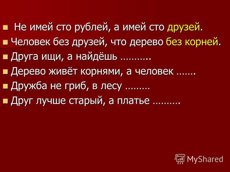Не имей сто рублей, а имей сто друзей. Не имей сто рублей, а имей сто друзей. Человек без друзей, что дерево без корней. Человек без друзей, что дерево без корней. Друга ищи, а найдёшь ……….. Друга ищи, а найдёшь ……….. Дерево живёт корнями, а человек