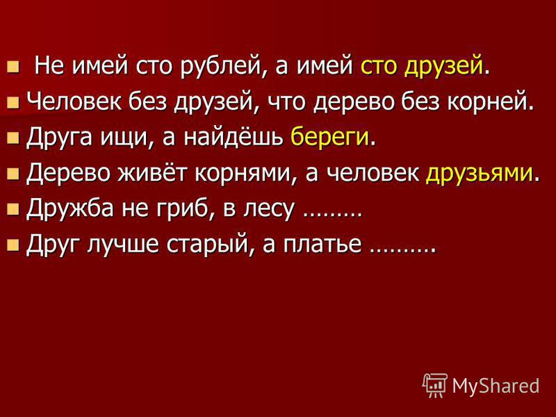 Не имей сто рублей, а имей сто друзей. Не имей сто рублей, а имей сто друзей. Человек без друзей, что дерево без корней. Человек без друзей, что дерево без корней. Друга ищи, а найдёшь береги. Друга ищи, а найдёшь береги. Дерево живёт корнями, а чело
