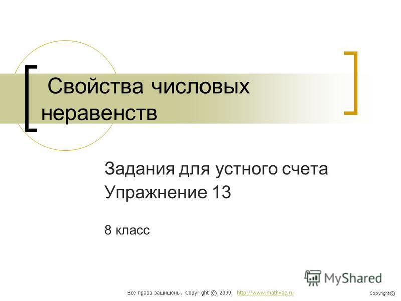 Свойства числовых неравенств Задания для устного счета Упражнение 13 8 класс Все права защищены. Copyright 2009. http://www.mathvaz.ruhttp://www.mathvaz.ru с Copyright с