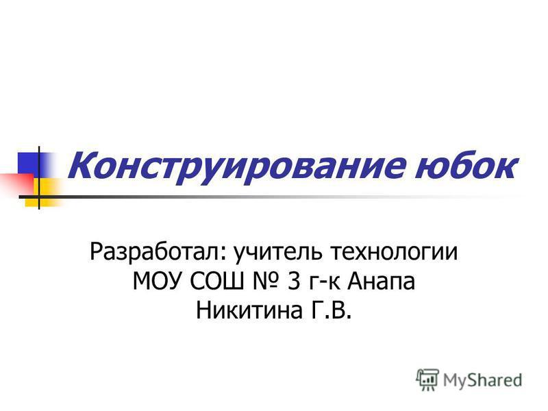 Конструирование юбок Разработал: учитель технологии МОУ СОШ 3 г-к Анапа Никитина Г.В.