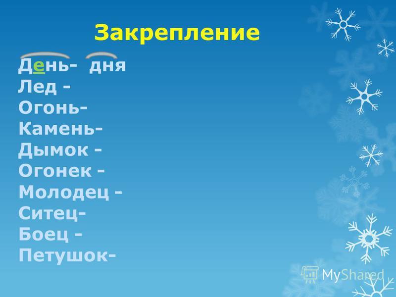 Закрепление День- дня Лед - Огонь- Камень- Дымок - Огонек - Молодец - Ситец- Боец - Петушок-