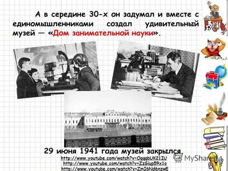 А в середине 30-х он задумал и вместе с единомышленниками создал удивительный музей «Дом занимательной науки». 29 июня 1941 года музей закрылся. http://www.youtube.com/watch?v=OqqqbUK21IU http://www.youtube.com/watch?v=ZzSiup59x1o http://www.youtube.