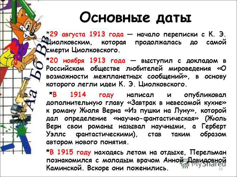 13 Основные даты *29 августа 1913 года начало переписки с К. Э. Циолковским, которая продолжалась до самой смерти Циолковского. *20 ноября 1913 года выступил с докладом в Российском обществе любителей мироведения «О возможности межпланетных сообщений