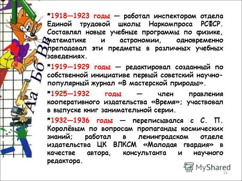 14 *19181923 годы работал инспектором отдела Единой трудовой школы Наркомпроса РСФСР. Составлял новые учебные программы по физике, математике и астрономии, одновременно преподавал эти предметы в различных учебных заведениях. *19191929 годы редактиров