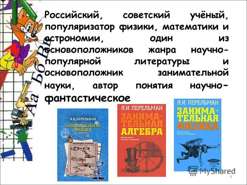 4 Российский, советский учёный, популяризатор физики, математики и астрономии, один из основоположников жанра научно- популярной литературы и основоположник занимательной науки, автор понятия научно - фантастическое