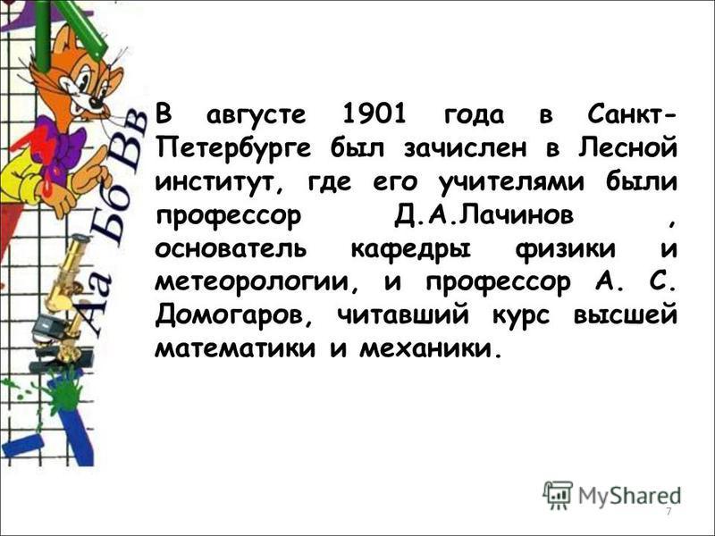 7 В августе 1901 года в Санкт- Петербурге был зачислен в Лесной институт, где его учителями были профессор Д.А.Лачинов, основатель кафедры физики и метеорологии, и профессор А. С. Домогаров, читавший курс высшей математики и механики.