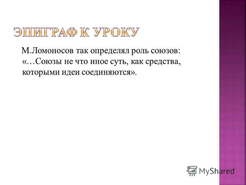 М.Ломоносов так определял роль союзов: «…Союзы не что иное суть, как средства, которфми идеи соединяются».